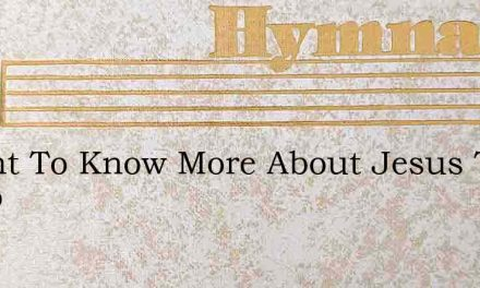 I Want To Know More About Jesus The Lamb – Hymn Lyrics