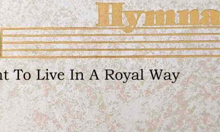 I Want To Live In A Royal Way – Hymn Lyrics