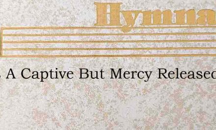 I Was A Captive But Mercy Released Me – Hymn Lyrics