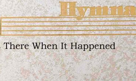 I Was There When It Happened – Hymn Lyrics