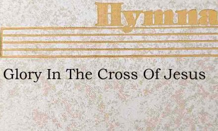 I Will Glory In The Cross Of Jesus – Hymn Lyrics