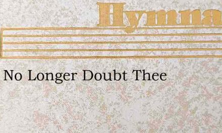 I Will No Longer Doubt Thee – Hymn Lyrics