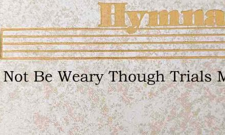 I Will Not Be Weary Though Trials May – Hymn Lyrics