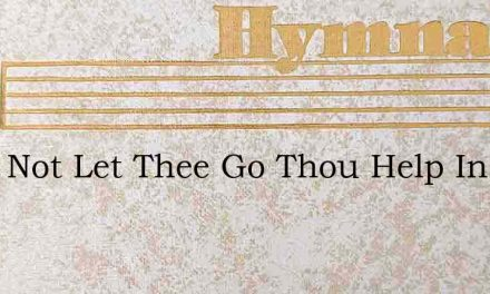 I Will Not Let Thee Go Thou Help In Time – Hymn Lyrics