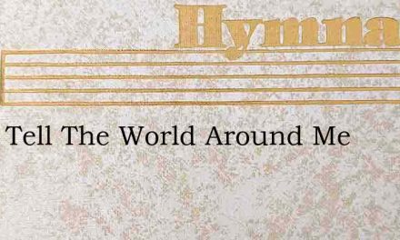I Will Tell The World Around Me – Hymn Lyrics