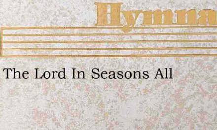 I Will The Lord In Seasons All – Hymn Lyrics