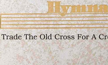 I Will Trade The Old Cross For A Crown – Hymn Lyrics