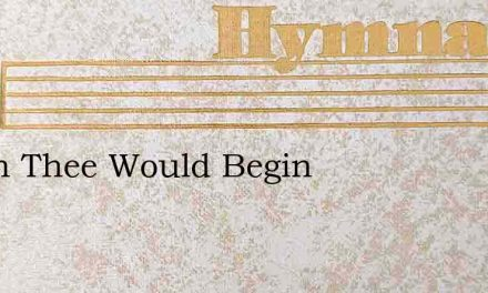 I With Thee Would Begin – Hymn Lyrics