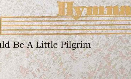 I Would Be A Little Pilgrim – Hymn Lyrics