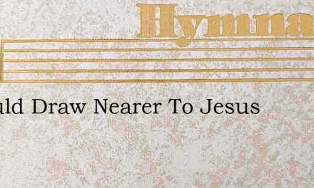 I Would Draw Nearer To Jesus – Hymn Lyrics