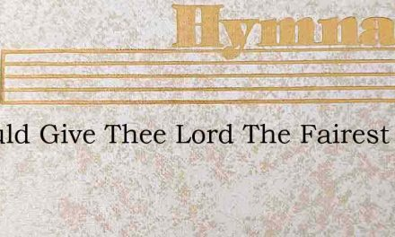 I Would Give Thee Lord The Fairest – Hymn Lyrics