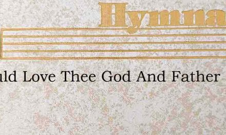 I Would Love Thee God And Father – Hymn Lyrics