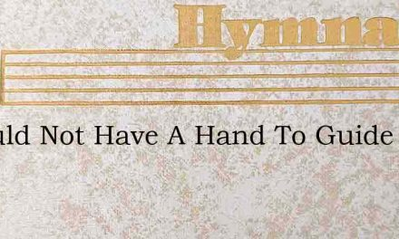 I Would Not Have A Hand To Guide – Hymn Lyrics