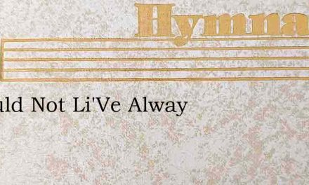 I Would Not Li'Ve Alway – Hymn Lyrics