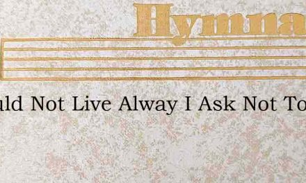I Would Not Live Alway I Ask Not To Stay – Hymn Lyrics