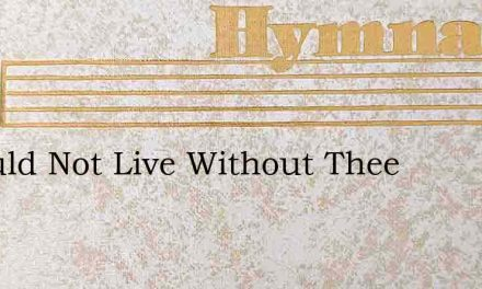 I Would Not Live Without Thee – Hymn Lyrics