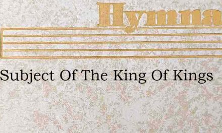 Im A Subject Of The King Of Kings – Hymn Lyrics