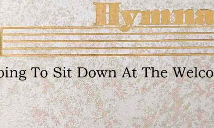 Im Going To Sit Down At The Welcome Tabl – Hymn Lyrics