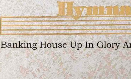 Ive A Banking House Up In Glory And Im B – Hymn Lyrics