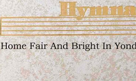 Ive A Home Fair And Bright In Yonder – Hymn Lyrics