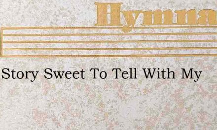 Ive A Story Sweet To Tell With My – Hymn Lyrics