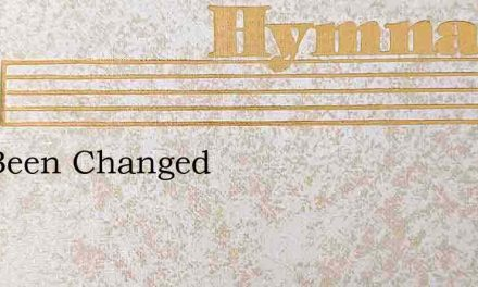 I'Ve Been Changed – Hymn Lyrics
