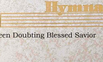 Ive Been Doubting Blessed Savior – Hymn Lyrics