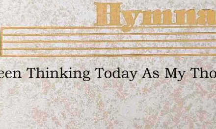 Ive Been Thinking Today As My Thoughts B – Hymn Lyrics