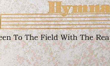 Ive Been To The Field With The Reapers – Hymn Lyrics