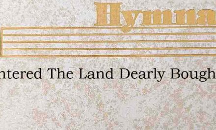 Ive Entered The Land Dearly Bought – Hymn Lyrics