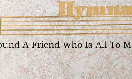 Ive Found A Friend Who Is All To Me – Hymn Lyrics