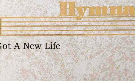 I'Ve Got A New Life – Hymn Lyrics