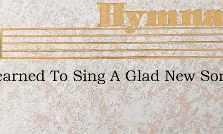 Ive Learned To Sing A Glad New Song – Hymn Lyrics