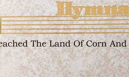 Ive Reached The Land Of Corn And Wine – Hymn Lyrics