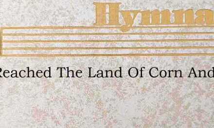 I'Ve Reached The Land Of Corn And Wine – Hymn Lyrics