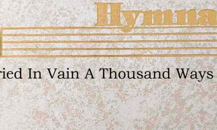 Ive Tried In Vain A Thousand Ways – Hymn Lyrics