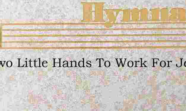 Ive Two Little Hands To Work For Jesus – Hymn Lyrics