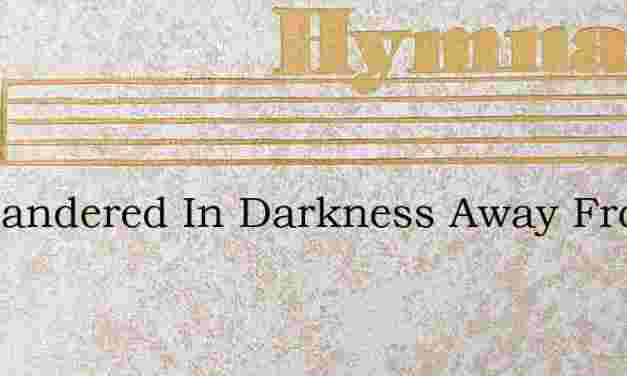 Ive Wandered In Darkness Away From The – Hymn Lyrics