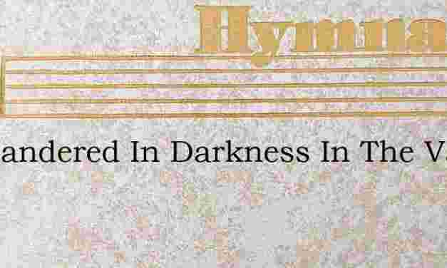 Ive Wandered In Darkness In The Valley – Hymn Lyrics