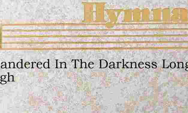 Ive Wandered In The Darkness Long Enough – Hymn Lyrics