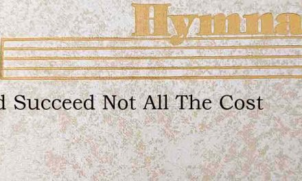 If God Succeed Not All The Cost – Hymn Lyrics