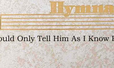 If I Could Only Tell Him As I Know Him – Hymn Lyrics
