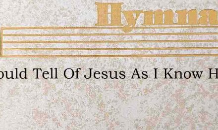 If I Could Tell Of Jesus As I Know Him – Hymn Lyrics
