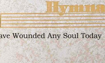 If I Have Wounded Any Soul Today – Hymn Lyrics