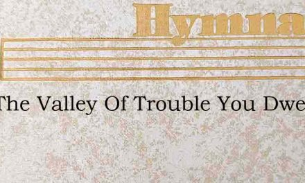 If In The Valley Of Trouble You Dwell – Hymn Lyrics
