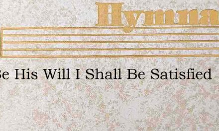 If It Be His Will I Shall Be Satisfied – Hymn Lyrics