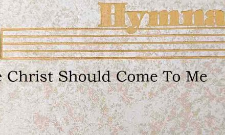 If The Christ Should Come To Me – Hymn Lyrics