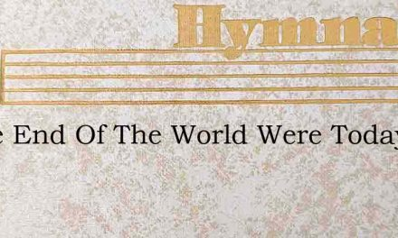 If The End Of The World Were Today And T – Hymn Lyrics