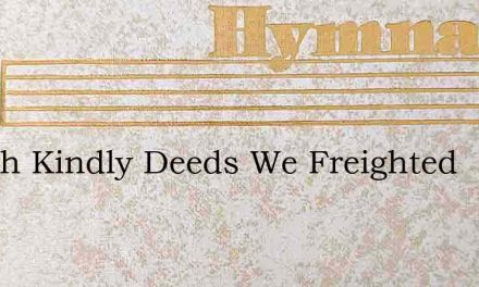 If With Kindly Deeds We Freighted – Hymn Lyrics