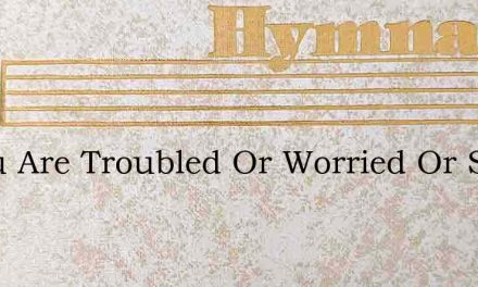 If You Are Troubled Or Worried Or Sad – Hymn Lyrics